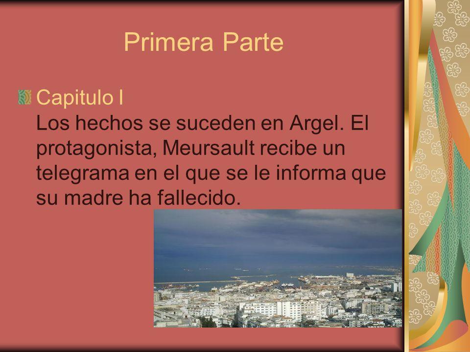 Primera Parte Capitulo I Los hechos se suceden en Argel. El protagonista, Meursault recibe un telegrama en el que se le informa que su madre ha fallec