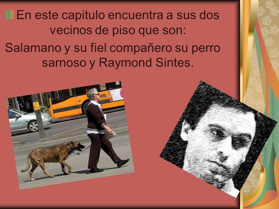 En este capitulo encuentra a sus dos vecinos de piso que son: Salamano y su fiel compañero su perro sarnoso y Raymond Sintes.