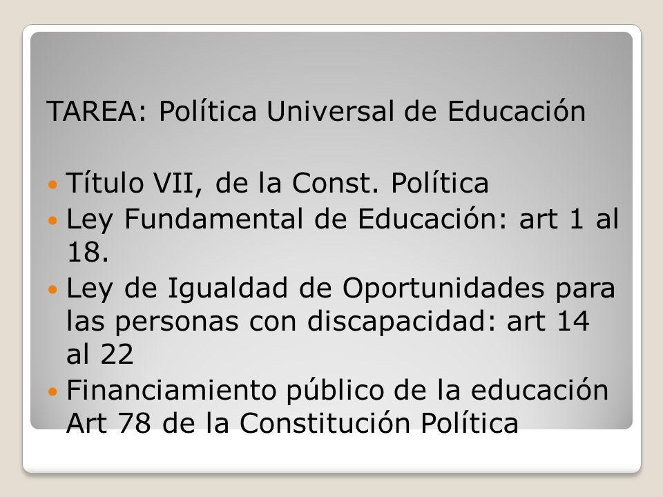 TAREA: Política Universal de Educación Título VII, de la Const. Política Ley Fundamental de Educación: art 1 al 18. Ley de Igualdad de Oportunidades p