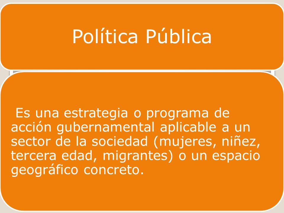 Política Pública Es una estrategia o programa de acción gubernamental aplicable a un sector de la sociedad (mujeres, niñez, tercera edad, migrantes) o un espacio geográfico concreto.