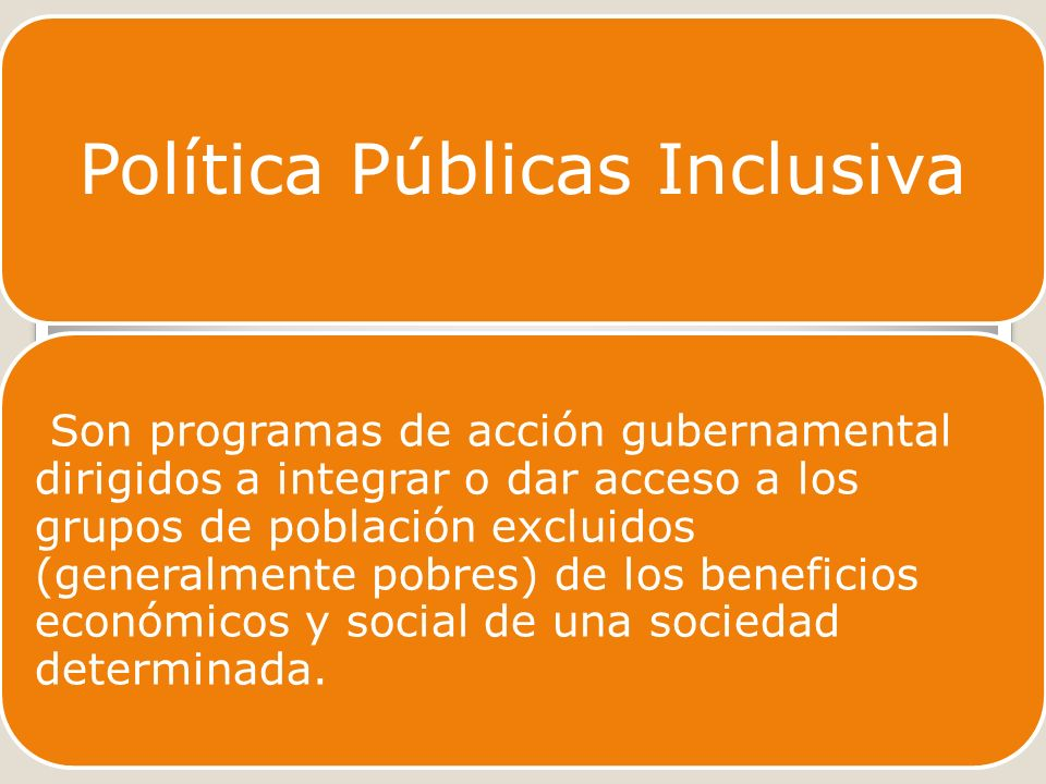 Política Públicas Inclusiva Son programas de acción gubernamental dirigidos a integrar o dar acceso a los grupos de población excluidos (generalmente