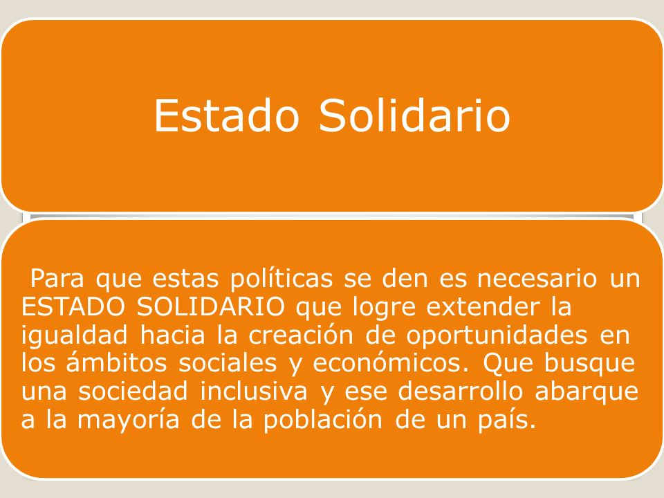 Estado Solidario Para que estas políticas se den es necesario un ESTADO SOLIDARIO que logre extender la igualdad hacia la creación de oportunidades en los ámbitos sociales y económicos.