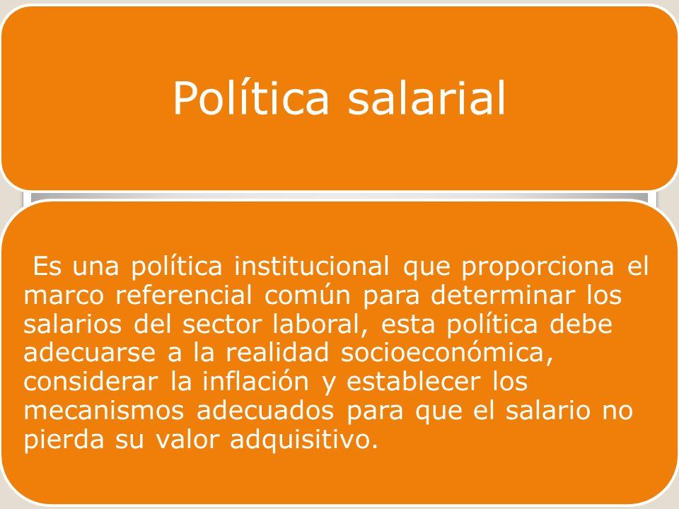Política salarial Es una política institucional que proporciona el marco referencial común para determinar los salarios del sector laboral, esta política debe adecuarse a la realidad socioeconómica, considerar la inflación y establecer los mecanismos adecuados para que el salario no pierda su valor adquisitivo.