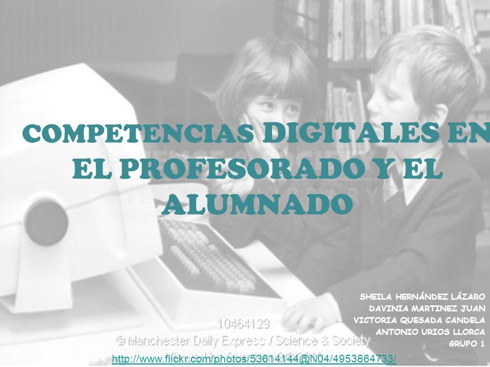 COMPETENCIAS DIGITALES EN EL PROFESORADO Y EL ALUMNADO SHEILA HERNÁNDEZ LÁZARO DAVINIA MARTINEZ JUAN VICTORIA QUESADA CANDELA ANTONIO URIOS LLORCA GRUPO 1 http://www.flickr.com/photos/53614144@N04/4953864733/