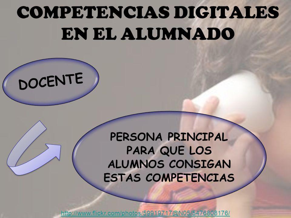 COMPETENCIAS DIGITALES EN EL ALUMNADO http://www.flickr.com/photos/59919717@N05/5476808176/ DOCENTE PERSONA PRINCIPAL PARA QUE LOS ALUMNOS CONSIGAN ESTAS COMPETENCIAS