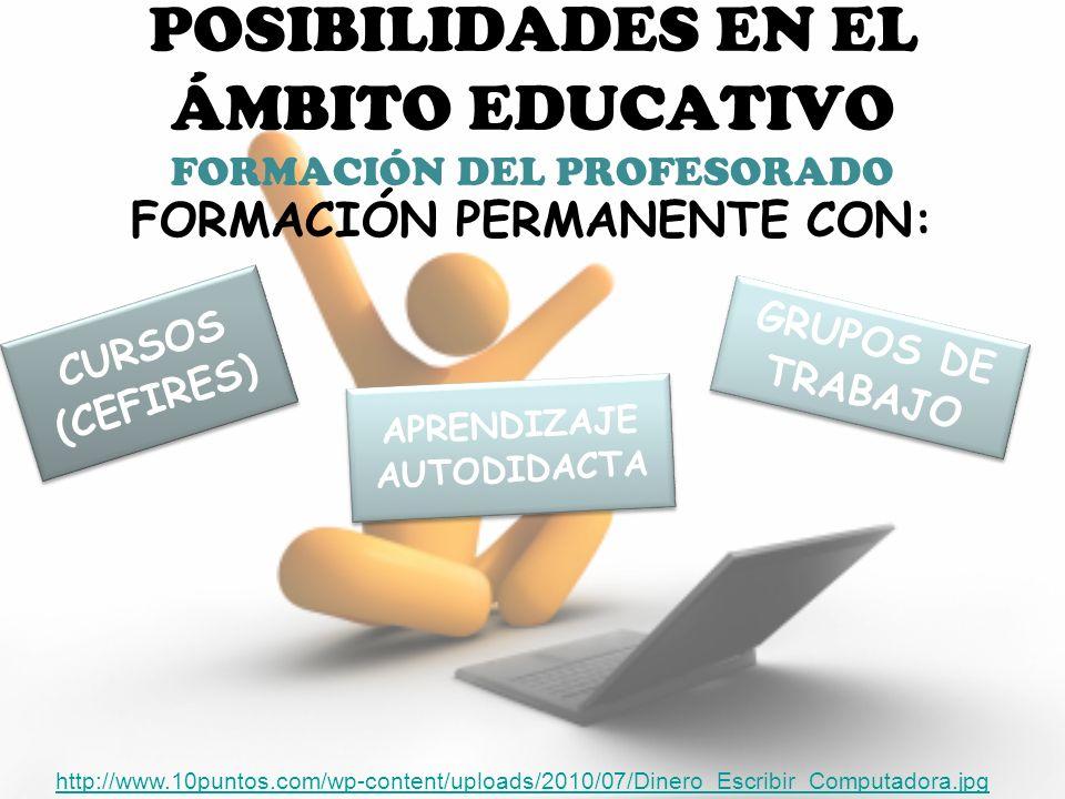 POSIBILIDADES EN EL ÁMBITO EDUCATIVO FORMACIÓN DEL PROFESORADO FORMACIÓN PERMANENTE CON: http://www.10puntos.com/wp-content/uploads/2010/07/Dinero_Escribir_Computadora.jpg CURSOS (CEFIRES) GRUPOS DE TRABAJO APRENDIZAJE AUTODIDACTA