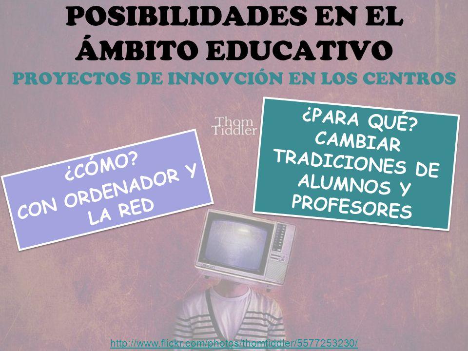POSIBILIDADES EN EL ÁMBITO EDUCATIVO PROYECTOS DE INNOVCIÓN EN LOS CENTROS http://www.flickr.com/photos/thomtiddler/5577253230/ ¿CÓMO.