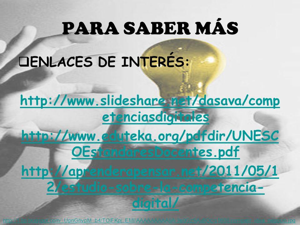PARA SABER MÁS ENLACES DE INTERÉS: http://www.slideshare.net/dasava/comp etenciasdigitales http://www.eduteka.org/pdfdir/UNESC OEstandaresDocentes.pdf http://aprenderapensar.net/2011/05/1 2/estudio-sobre-la-competencia- digital/ http://1.bp.blogspot.com/_UpnGhvpM_b4/TOlFKpj_EMI/AAAAAAAAA9A/3e0GzSAu9Oc/s1600/compatir_idea_negocio.jpg