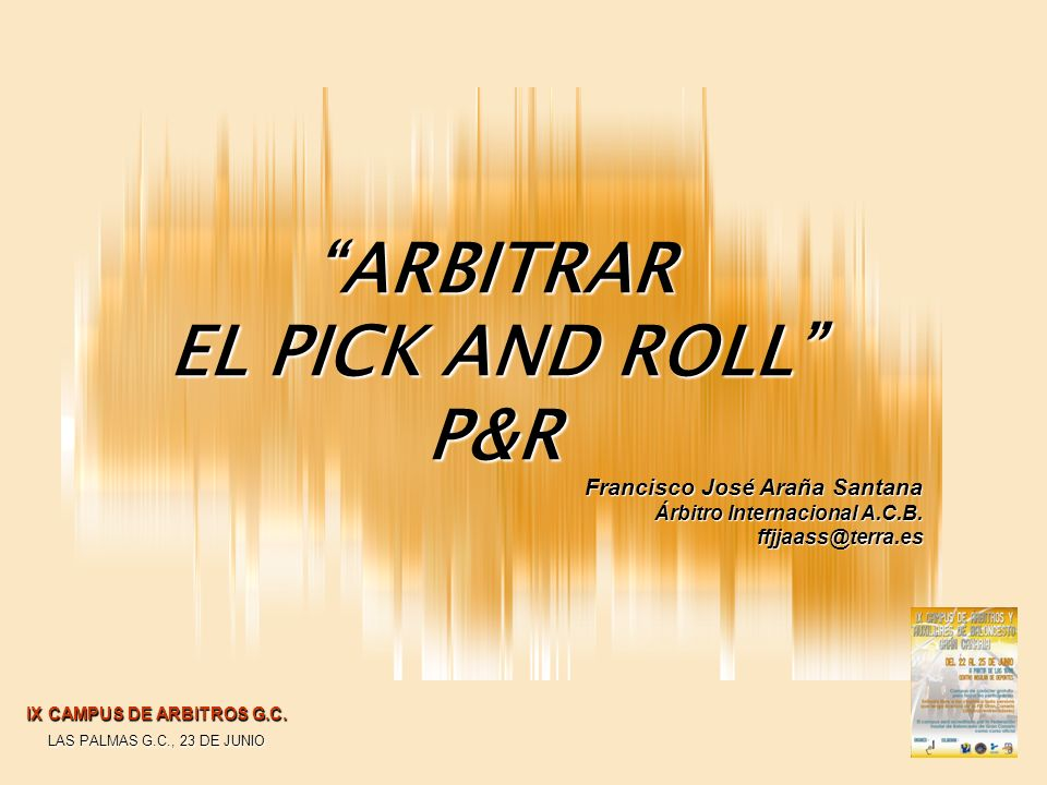 Francisco José Araña Santana Árbitro Internacional A.C.B. ffjjaass@terra.es ARBITRAR EL PICK AND ROLL P&R IX CAMPUS DE ARBITROS G.C. LAS PALMAS G.C.,