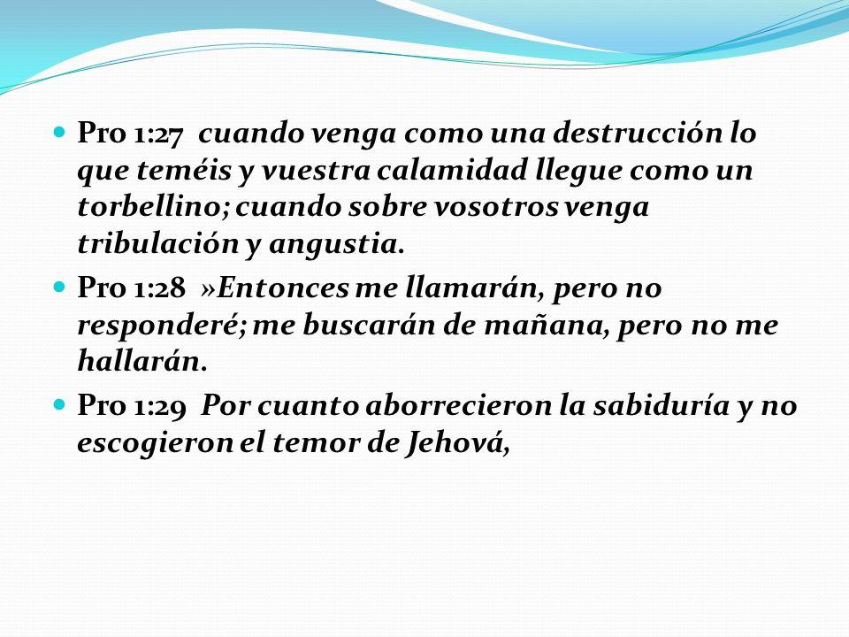 Pro 1:27 cuando venga como una destrucción lo que teméis y vuestra calamidad llegue como un torbellino; cuando sobre vosotros venga tribulación y angustia.