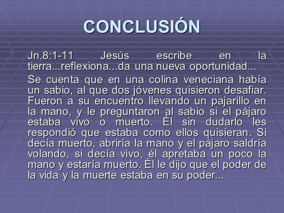 CONCLUSIÓN Jn.8:1-11 Jesús escribe en la tierra...reflexiona...da una nueva oportunidad... Se cuenta que en una colina veneciana había un sabio, al qu