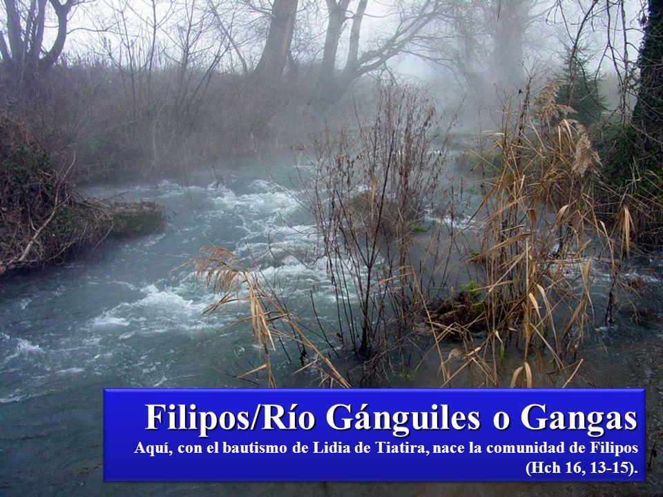 Filipos/Río Gánguiles o Gangas Filipos/Río Gánguiles o Gangas Aquí, con el bautismo de Lidia de Tiatira, nace la comunidad de Filipos (Hch 16, 13-15).