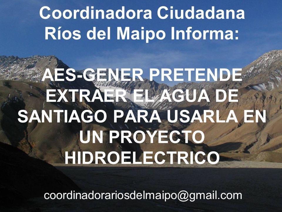 Coordinadora Ciudadana Ríos del Maipo Informa: AES-GENER PRETENDE EXTRAER EL AGUA DE SANTIAGO PARA USARLA EN UN PROYECTO HIDROELECTRICO coordinadorari
