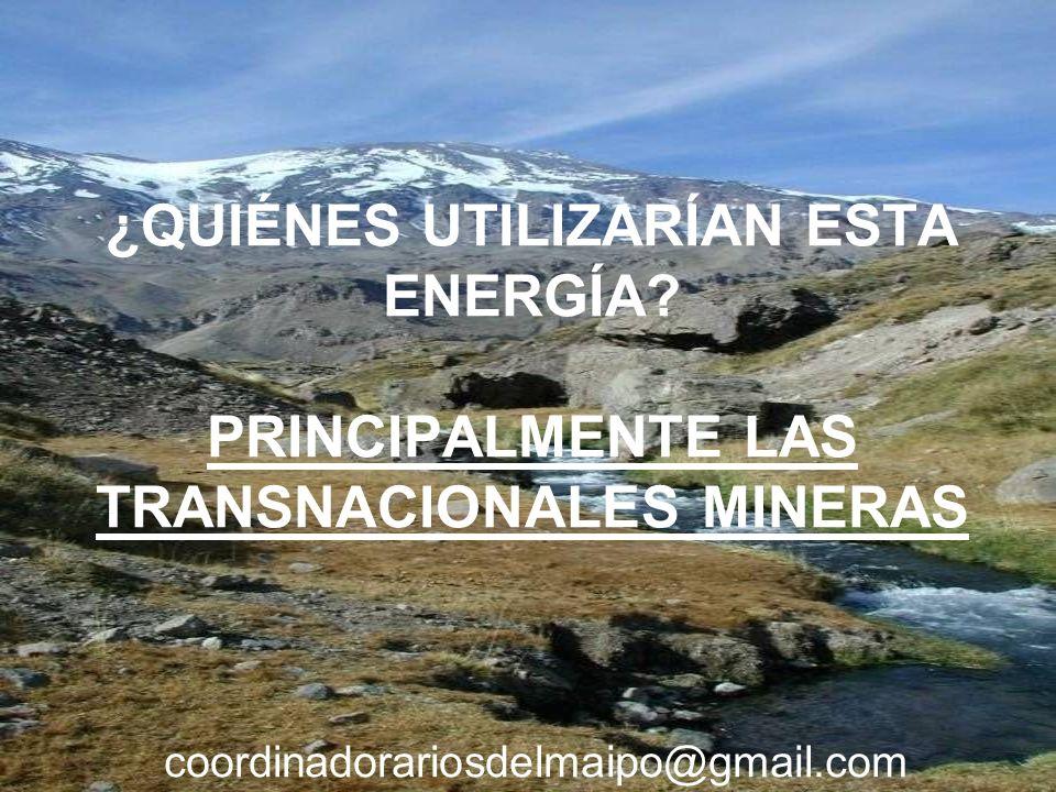 ¿QUIÉNES UTILIZARÍAN ESTA ENERGÍA? PRINCIPALMENTE LAS TRANSNACIONALES MINERAS coordinadorariosdelmaipo@gmail.com