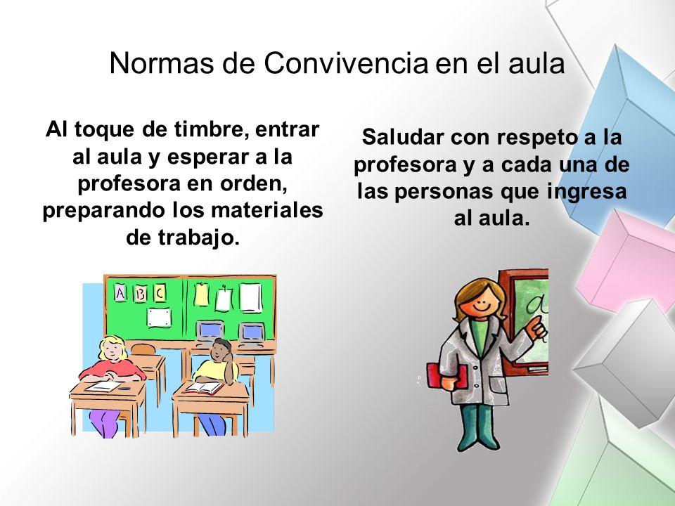 Normas de Convivencia en el aula Al toque de timbre, entrar al aula y esperar a la profesora en orden, preparando los materiales de trabajo. Saludar c