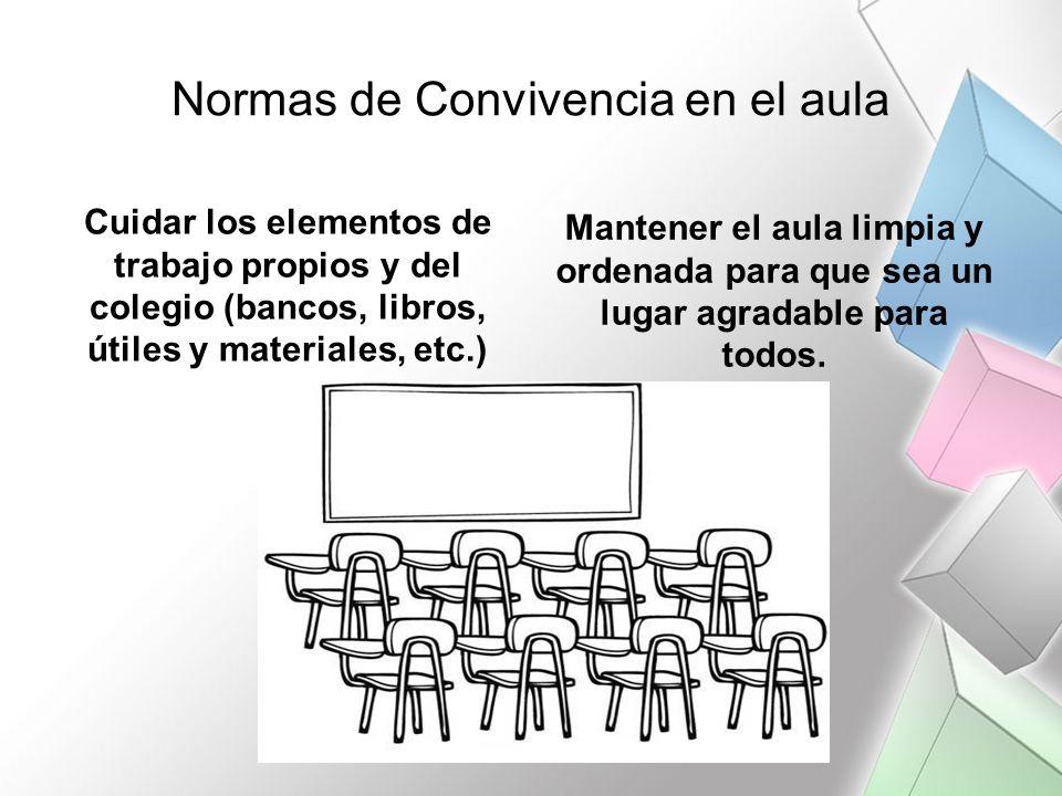 Normas de Convivencia en el aula Cuidar los elementos de trabajo propios y del colegio (bancos, libros, útiles y materiales, etc.) Mantener el aula li