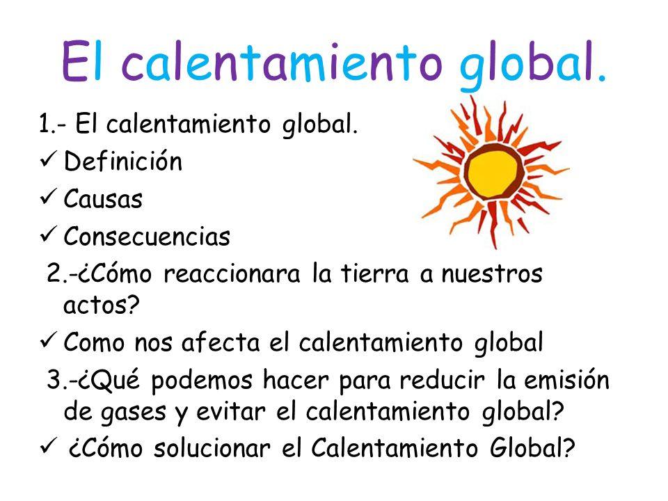 El calentamiento global.El calentamiento global. 1.- El calentamiento global. Definición Causas Consecuencias 2.-¿Cómo reaccionara la tierra a nuestro