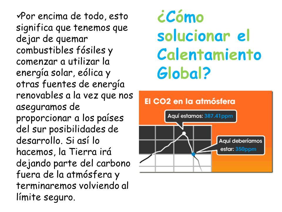 ¿Cómo solucionar el Calentamiento Global? Por encima de todo, esto significa que tenemos que dejar de quemar combustibles fósiles y comenzar a utiliza