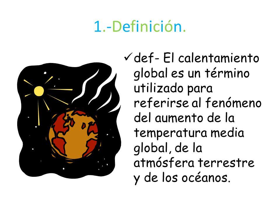 1.-Definición.1.-Definición. def- El calentamiento global es un término utilizado para referirse al fenómeno del aumento de la temperatura media globa
