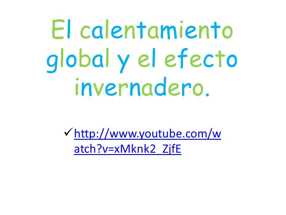 El calentamiento global y el efecto invernadero. http://www.youtube.com/w atch?v=xMknk2_ZjfE http://www.youtube.com/w atch?v=xMknk2_ZjfE