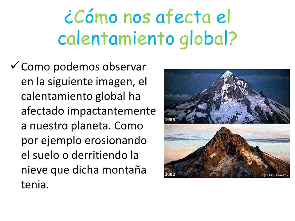 ¿Cómo nos afecta el calentamiento global? Como podemos observar en la siguiente imagen, el calentamiento global ha afectado impactantemente a nuestro