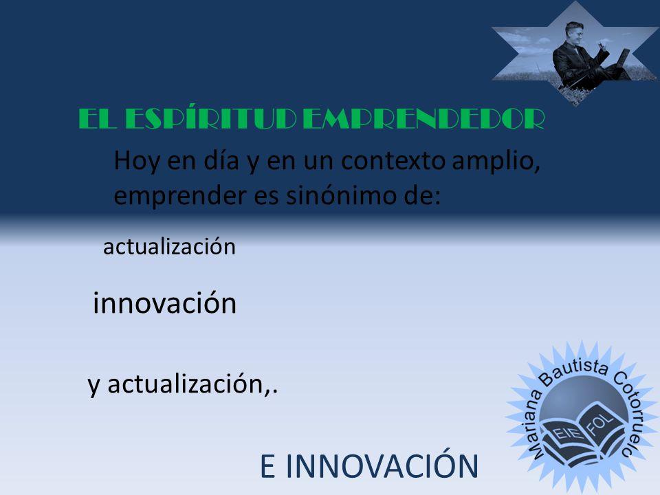 Hoy en día y en un contexto amplio, emprender es sinónimo de: innovación y actualización,.