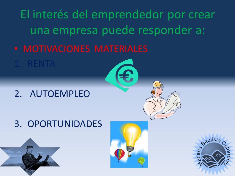 El interés del emprendedor por crear una empresa puede responder a: Motivaciones personales MASLOW 1.Autorrealización - le gusta 2.Reconocimiento soci