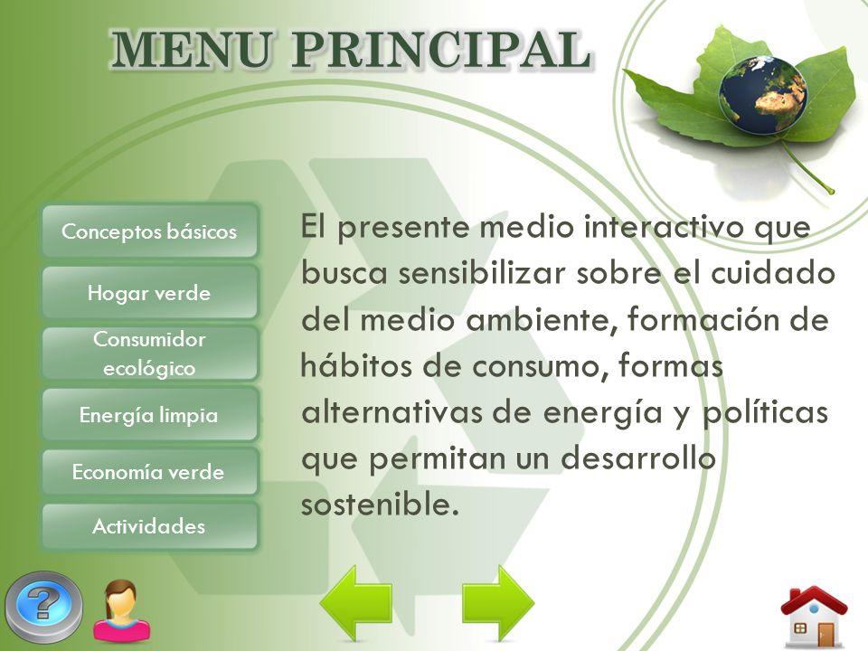 Conceptos básicos Hogar verde Consumidor ecológico Energía limpia Economía verde Actividades El presente medio interactivo que busca sensibilizar sobr