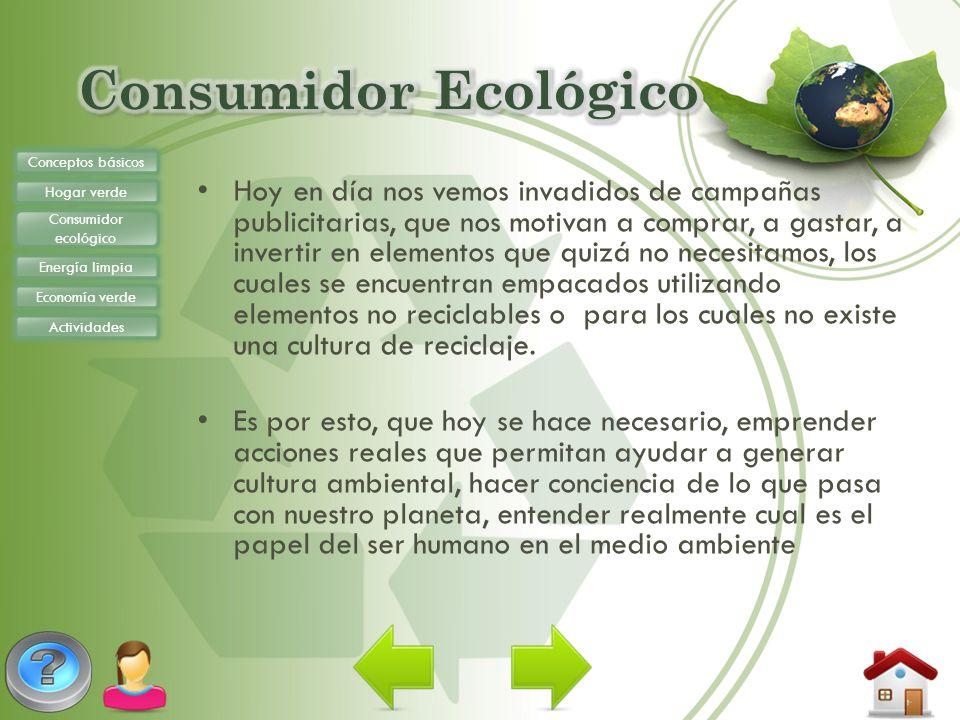 Conceptos básicos Hogar verde Consumidor ecológico Energía limpia Economía verde Actividades Use lamparitas de luz de bajo consumo, para que el dióxido de carbono que expelen las otras, no perjudique el medio ambiente.