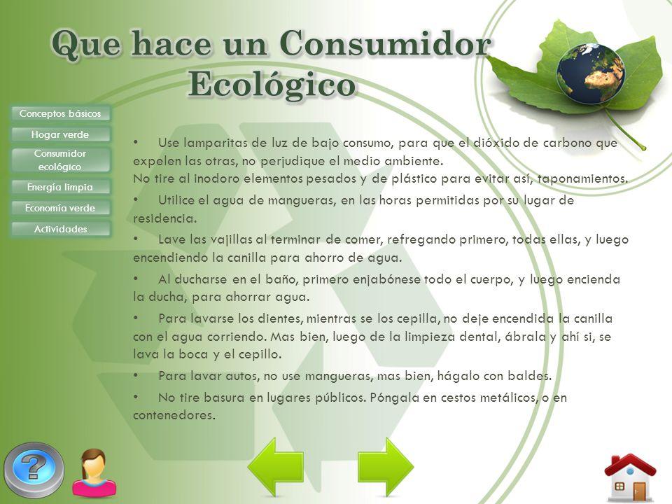 Conceptos básicos Hogar verde Consumidor ecológico Energía limpia Economía verde Actividades Use lamparitas de luz de bajo consumo, para que el dióxid