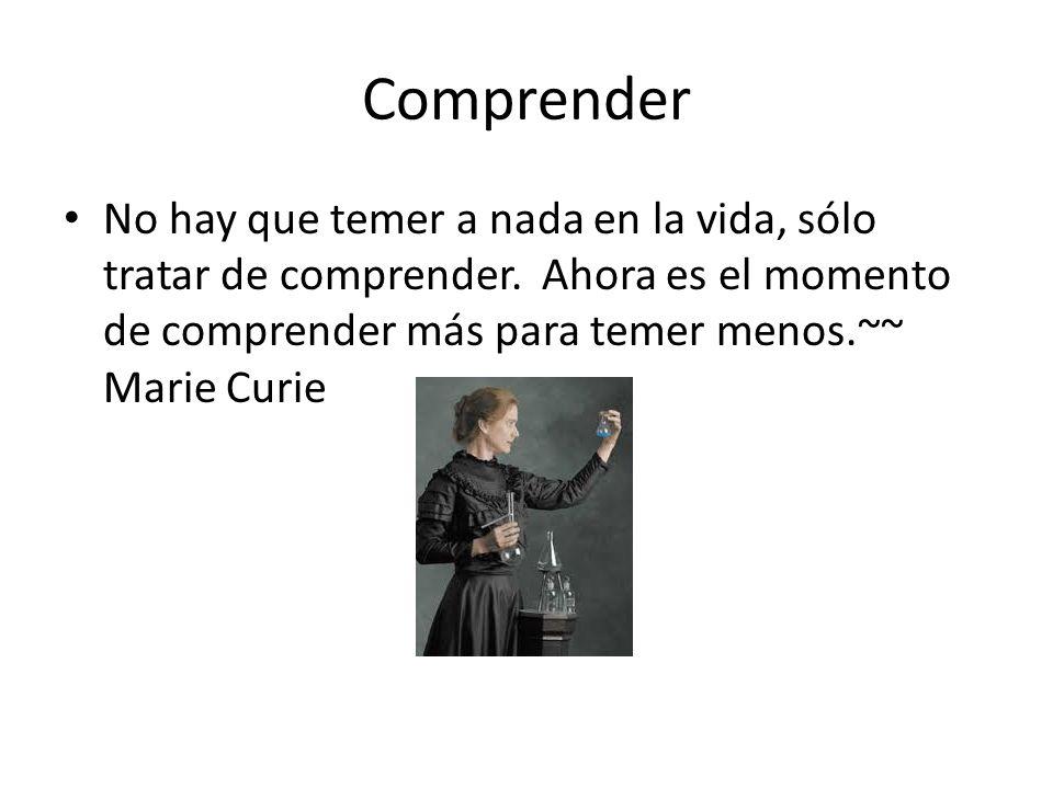 Comprender No hay que temer a nada en la vida, sólo tratar de comprender. Ahora es el momento de comprender más para temer menos.~~ Marie Curie