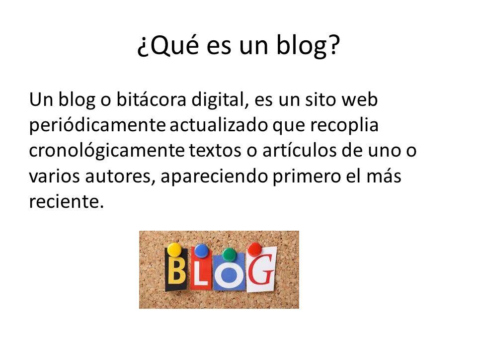 ¿Qué es un blog? Un blog o bitácora digital, es un sito web periódicamente actualizado que recoplia cronológicamente textos o artículos de uno o vario