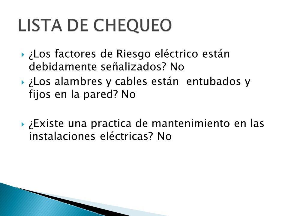 ¿Los factores de Riesgo eléctrico están debidamente señalizados? No ¿Los alambres y cables están entubados y fijos en la pared? No ¿Existe una practic