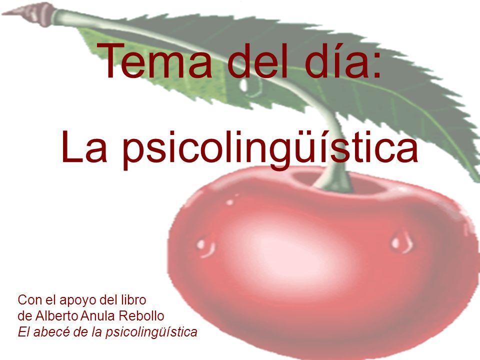 Tema del día: La psicolingüística Con el apoyo del libro de Alberto Anula Rebollo El abecé de la psicolingüística