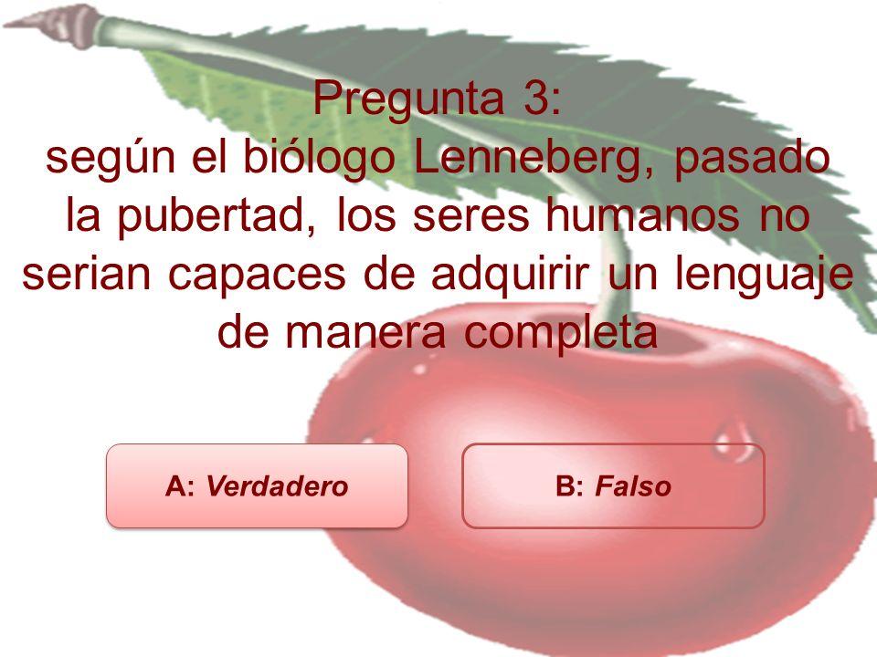 Pregunta 3: según el biólogo Lenneberg, pasado la pubertad, los seres humanos no serian capaces de adquirir un lenguaje de manera completa A: Verdadero B: Falso