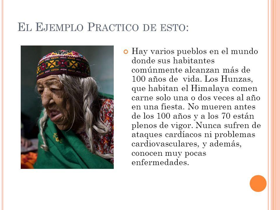 E L E JEMPLO P RACTICO DE ESTO : Hay varios pueblos en el mundo donde sus habitantes comúnmente alcanzan más de 100 años de vida. Los Hunzas, que habi