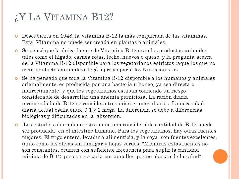 ¿Y L A V ITAMINA B12? Descubierta en 1948, la Vitamina B-12 la más complicada de las vitaminas. Esta Vitamina no puede ser creada en plantas o animale