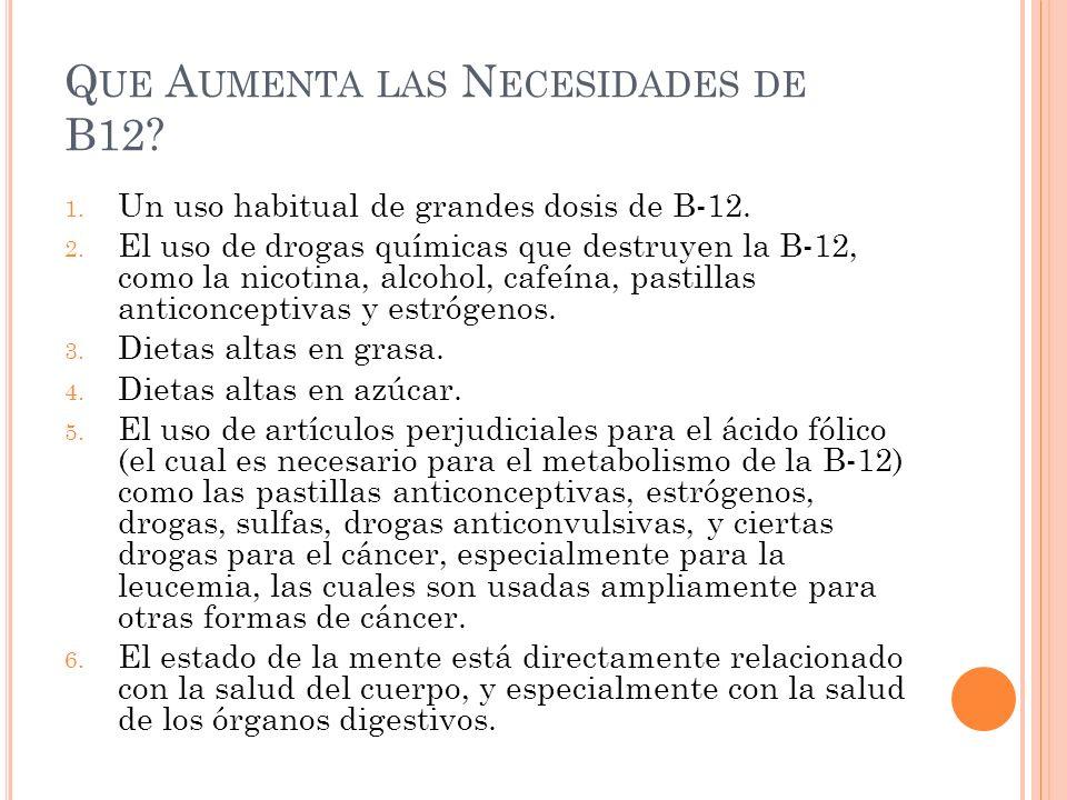 Q UE A UMENTA LAS N ECESIDADES DE B12? 1. Un uso habitual de grandes dosis de B-12. 2. El uso de drogas químicas que destruyen la B-12, como la nicoti