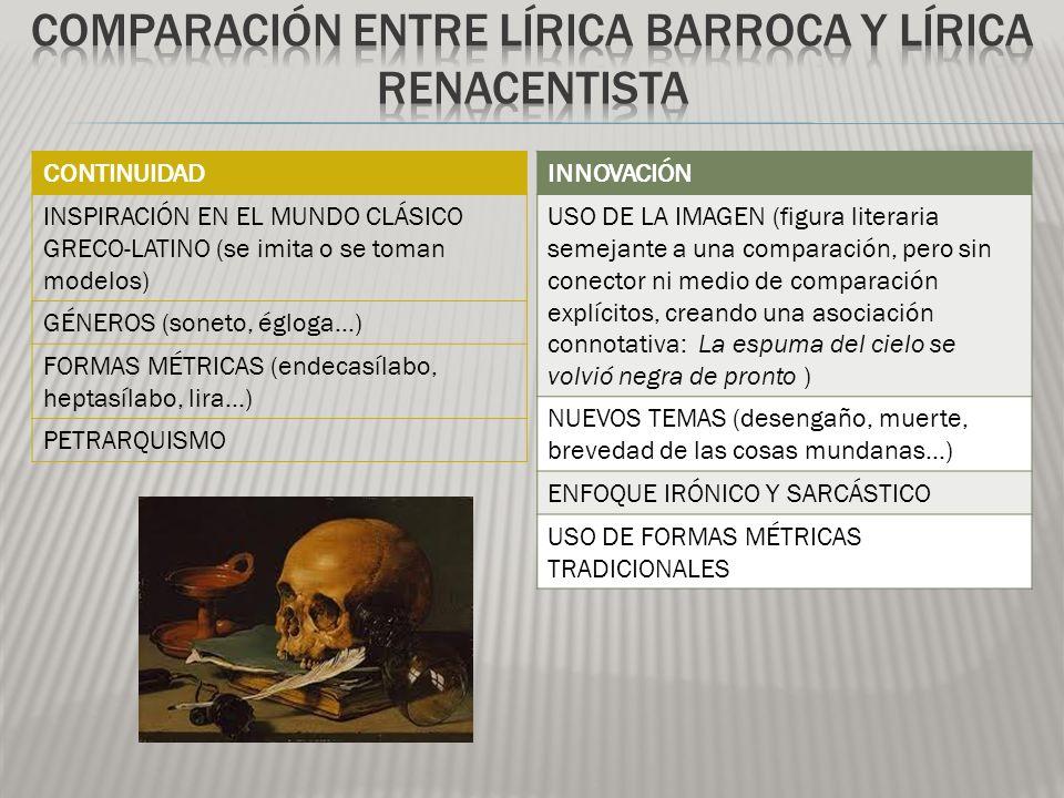 CONTINUIDAD INSPIRACIÓN EN EL MUNDO CLÁSICO GRECO-LATINO (se imita o se toman modelos) GÉNEROS (soneto, égloga…) FORMAS MÉTRICAS (endecasílabo, heptasílabo, lira…) PETRARQUISMO INNOVACIÓN USO DE LA IMAGEN (figura literaria semejante a una comparación, pero sin conector ni medio de comparación explícitos, creando una asociación connotativa: La espuma del cielo se volvió negra de pronto ) NUEVOS TEMAS (desengaño, muerte, brevedad de las cosas mundanas…) ENFOQUE IRÓNICO Y SARCÁSTICO USO DE FORMAS MÉTRICAS TRADICIONALES