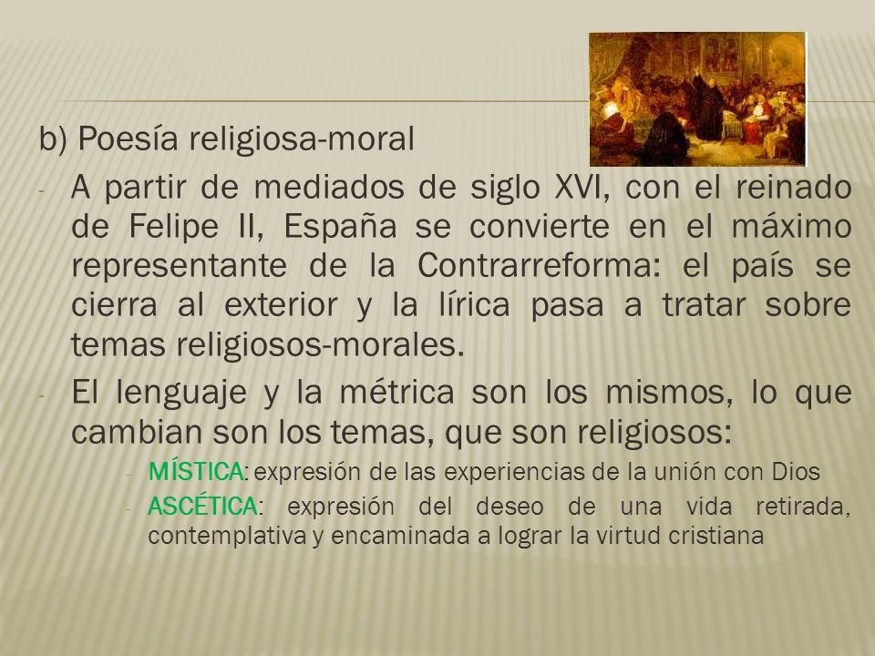 b) Poesía religiosa-moral - A partir de mediados de siglo XVI, con el reinado de Felipe II, España se convierte en el máximo representante de la Contr
