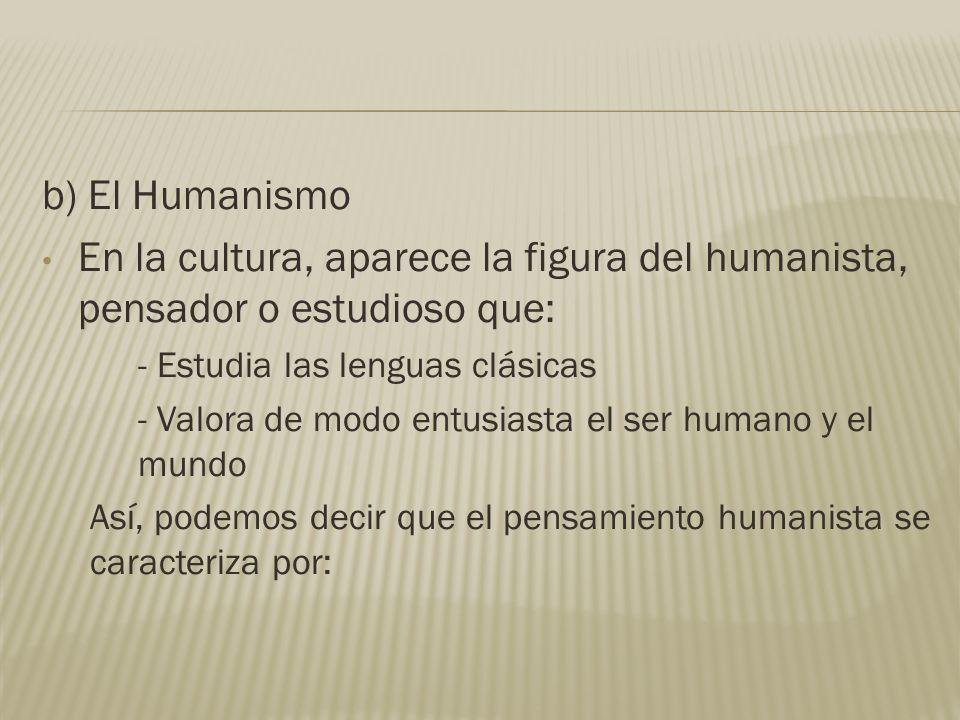 b) El Humanismo En la cultura, aparece la figura del humanista, pensador o estudioso que: - Estudia las lenguas clásicas - Valora de modo entusiasta e