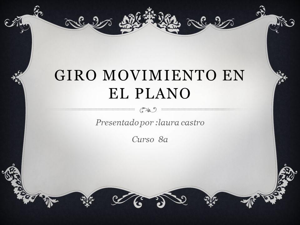 GIRO MOVIMIENTO EN EL PLANO Presentado por :laura castro Curso 8a