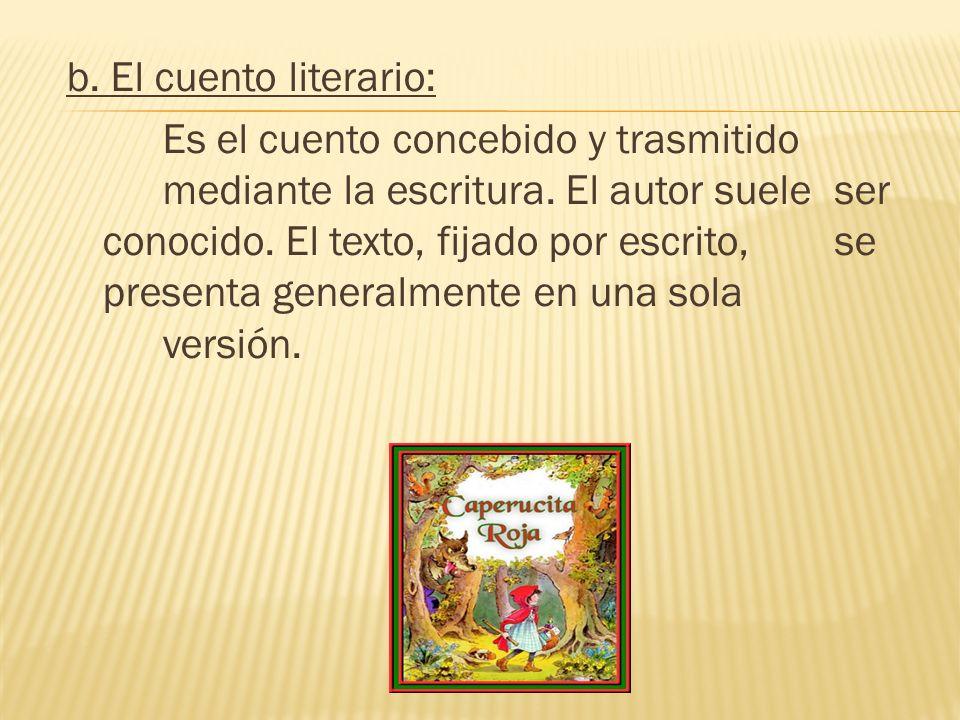 b. El cuento literario: Es el cuento concebido y trasmitido mediante la escritura. El autor suele ser conocido. El texto, fijado por escrito, se prese