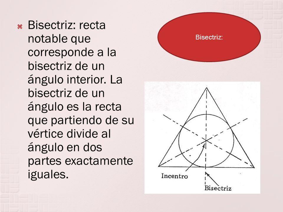 Bisectriz: recta notable que corresponde a la bisectriz de un ángulo interior. La bisectriz de un ángulo es la recta que partiendo de su vértice divid