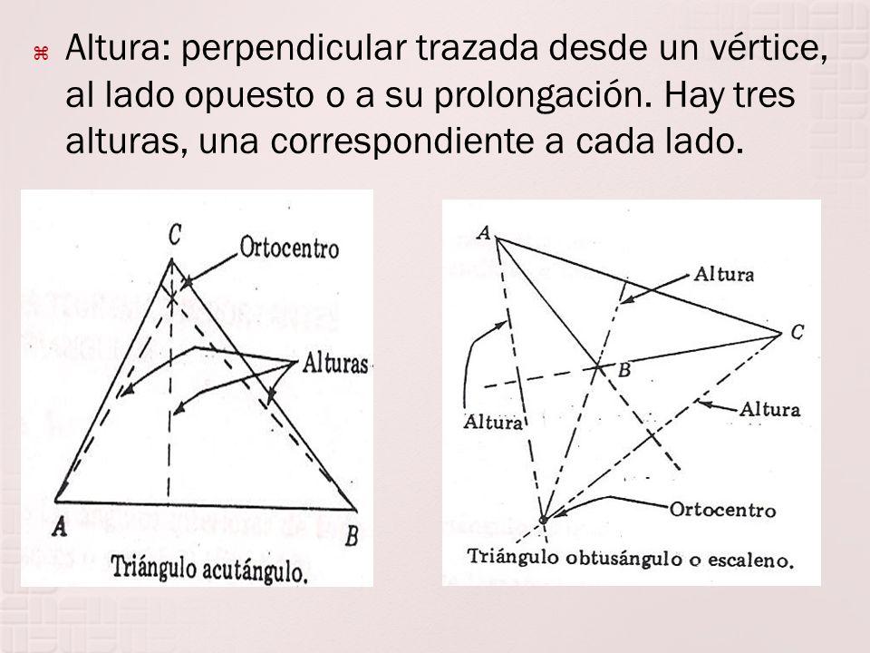 Altura: perpendicular trazada desde un vértice, al lado opuesto o a su prolongación. Hay tres alturas, una correspondiente a cada lado.