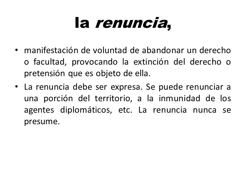 la renuncia, manifestación de voluntad de abandonar un derecho o facultad, provocando la extinción del derecho o pretensión que es objeto de ella. La