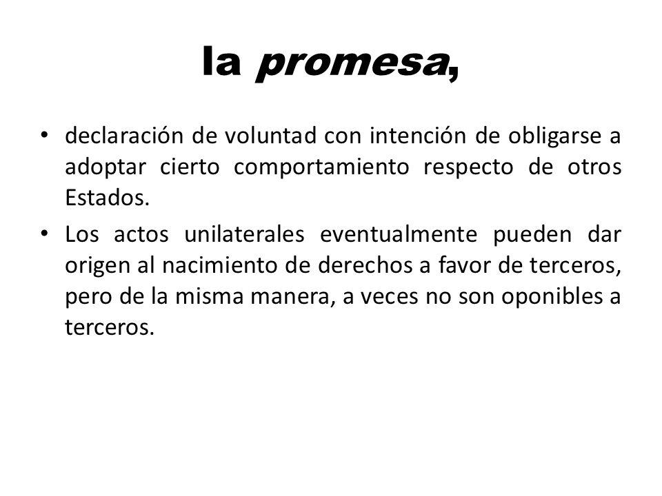 la promesa, declaración de voluntad con intención de obligarse a adoptar cierto comportamiento respecto de otros Estados. Los actos unilaterales event