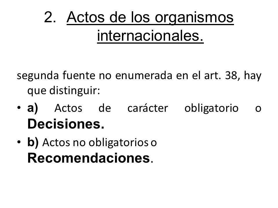 2.Actos de los organismos internacionales. segunda fuente no enumerada en el art. 38, hay que distinguir: a) Actos de carácter obligatorio o Decisione