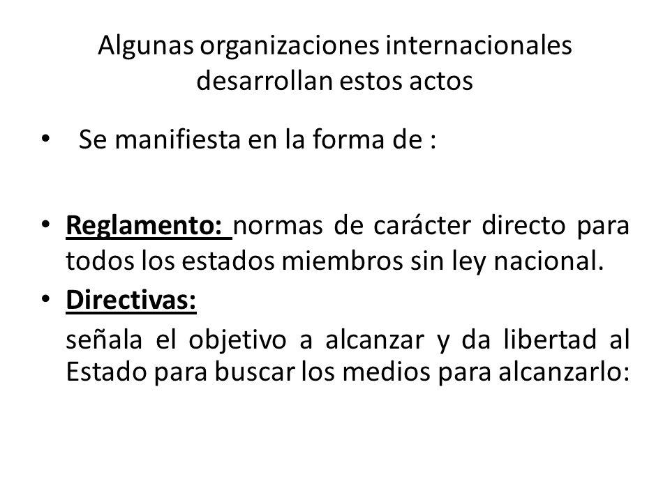 Algunas organizaciones internacionales desarrollan estos actos Se manifiesta en la forma de : Reglamento: normas de carácter directo para todos los estados miembros sin ley nacional.