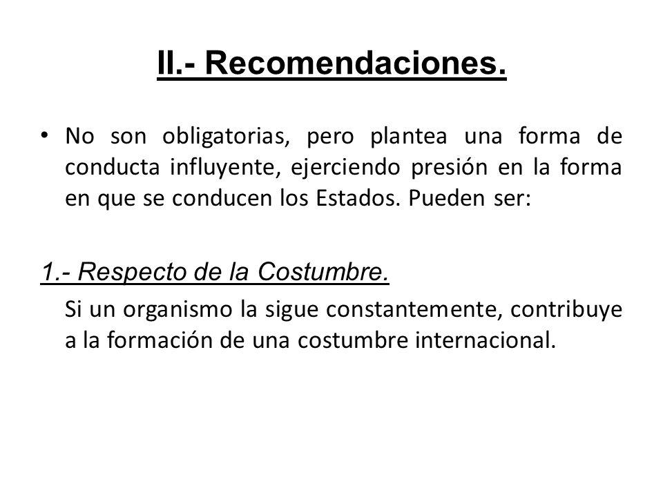 II.- Recomendaciones. No son obligatorias, pero plantea una forma de conducta influyente, ejerciendo presión en la forma en que se conducen los Estado